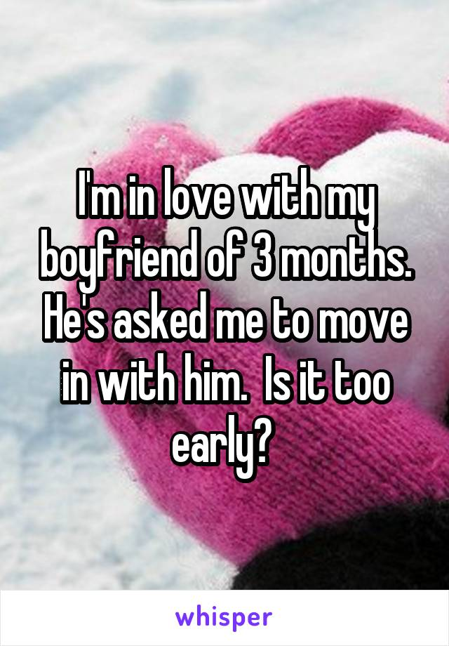 I'm in love with my boyfriend of 3 months. He's asked me to move in with him.  Is it too early?