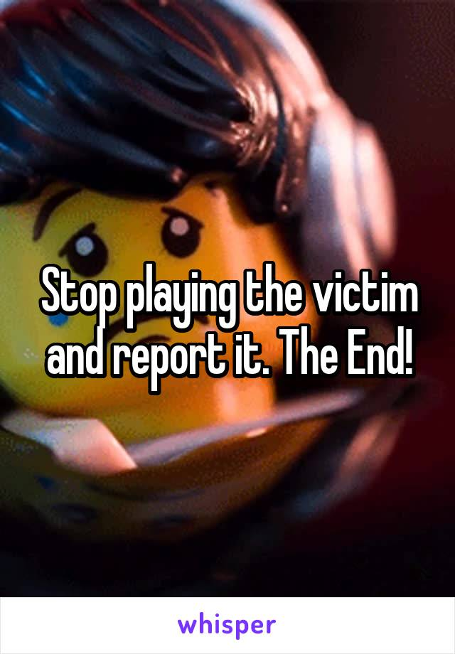 Stop playing the victim and report it. The End!