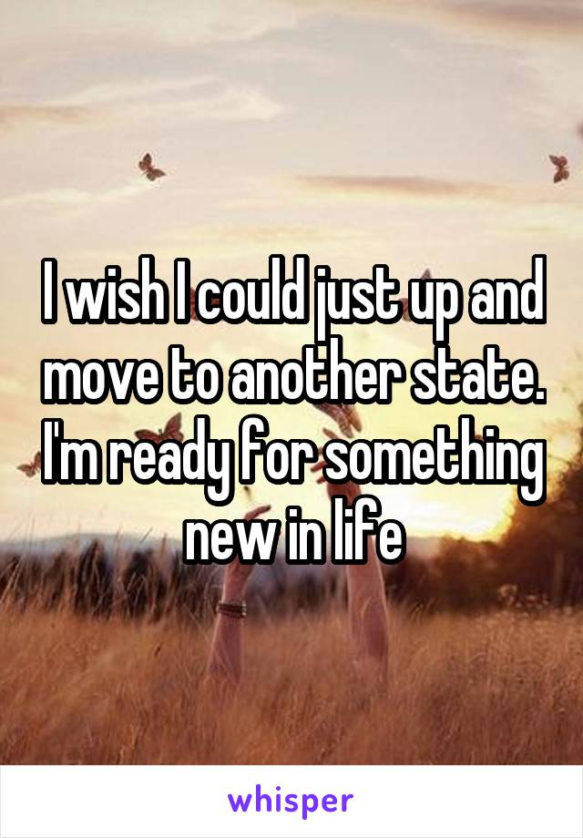 I wish I could just up and move to another state. I'm ready for something new in life