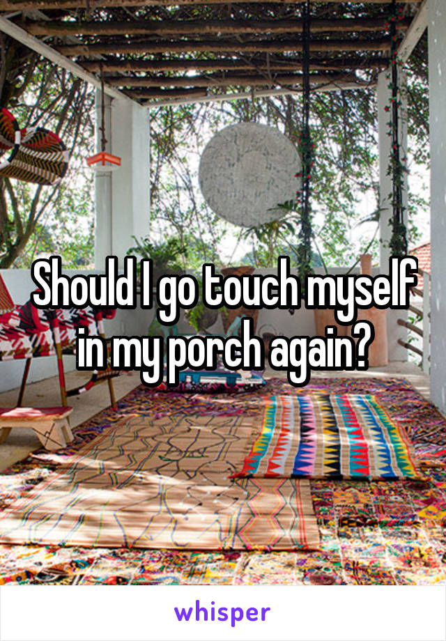Should I go touch myself in my porch again?