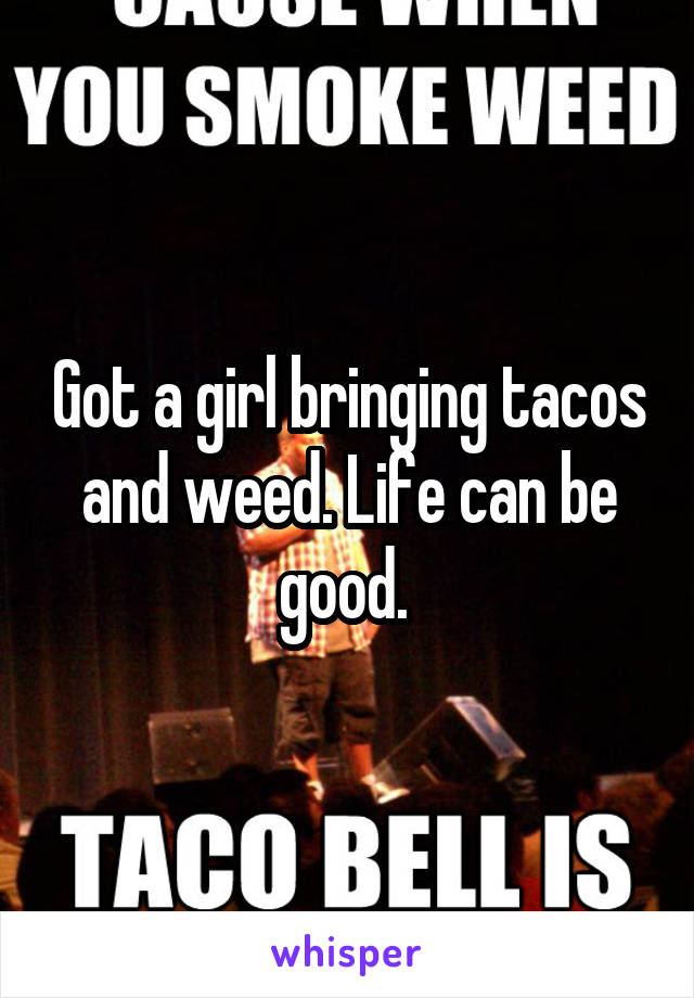 Got a girl bringing tacos and weed. Life can be good.