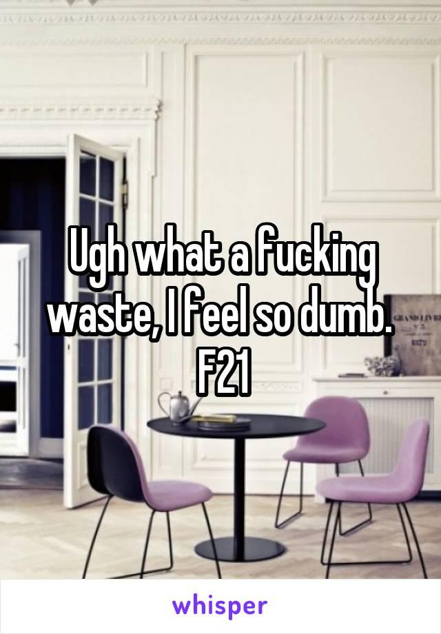 Ugh what a fucking waste, I feel so dumb.  F21
