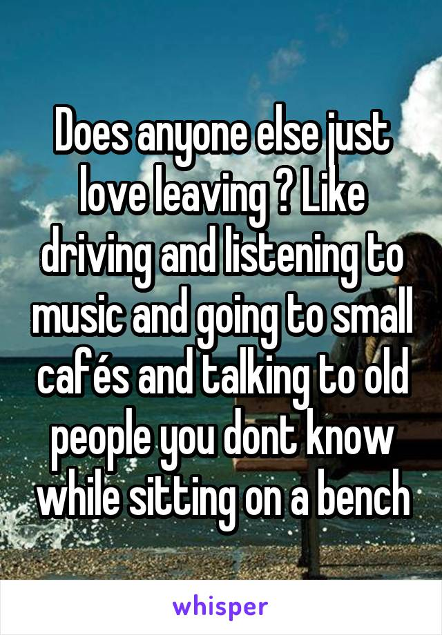 Does anyone else just love leaving ? Like driving and listening to music and going to small cafés and talking to old people you dont know while sitting on a bench