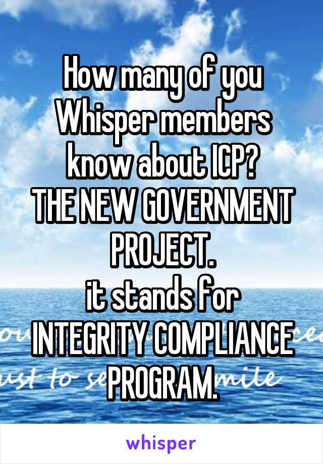 How many of you Whisper members know about ICP? THE NEW GOVERNMENT PROJECT. it stands for INTEGRITY COMPLIANCE PROGRAM.