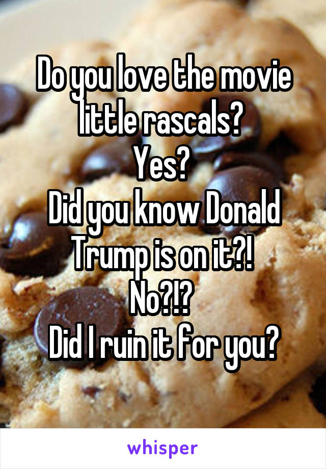Do you love the movie little rascals?  Yes?  Did you know Donald Trump is on it?!  No?!?  Did I ruin it for you?