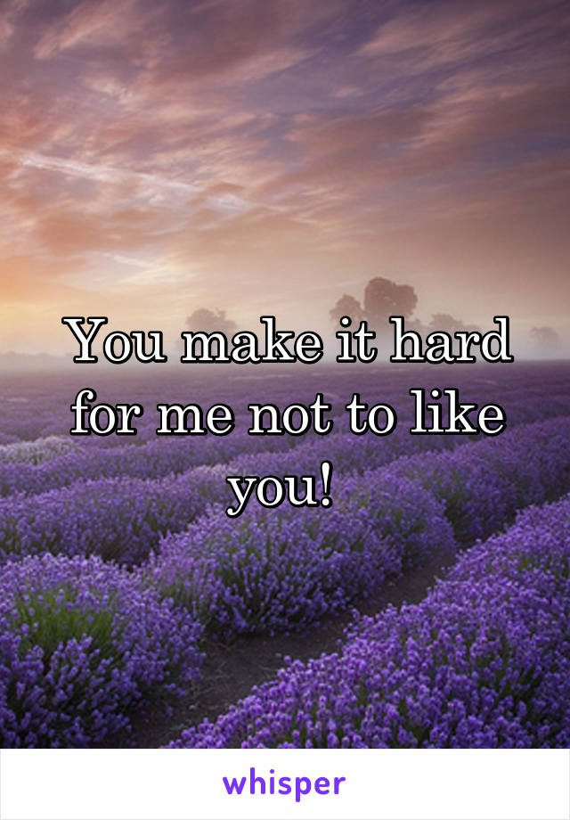 You make it hard for me not to like you!