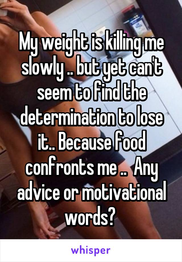 My weight is killing me slowly .. but yet can't seem to find the determination to lose it.. Because food confronts me ..  Any advice or motivational words?