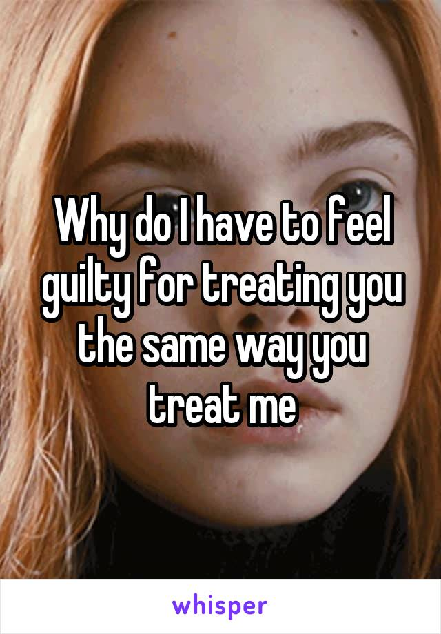 Why do I have to feel guilty for treating you the same way you treat me