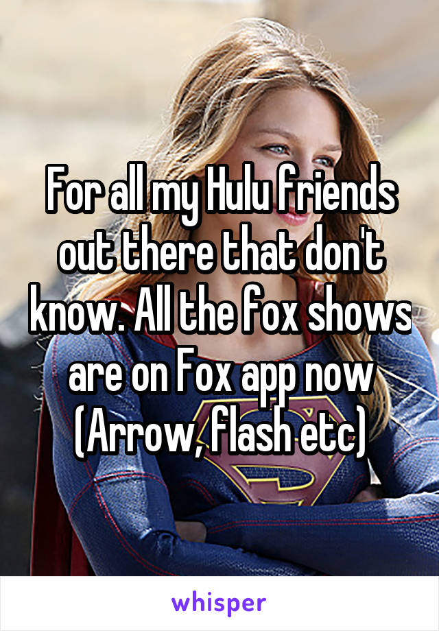 For all my Hulu friends out there that don't know. All the fox shows are on Fox app now (Arrow, flash etc)