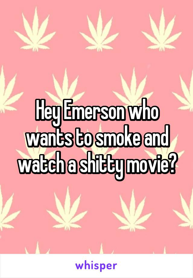 Hey Emerson who wants to smoke and watch a shitty movie?