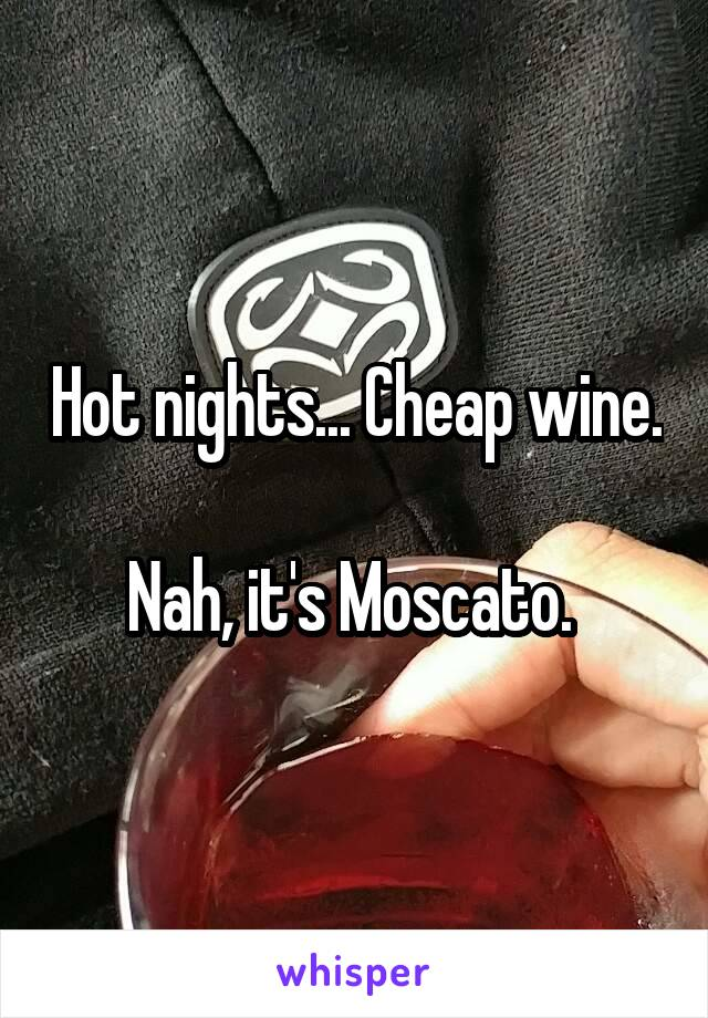 Hot nights... Cheap wine.  Nah, it's Moscato.