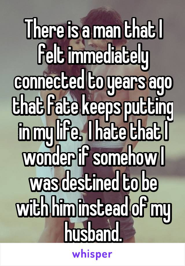 There is a man that I felt immediately connected to years ago that fate keeps putting in my life.  I hate that I wonder if somehow I was destined to be with him instead of my husband.