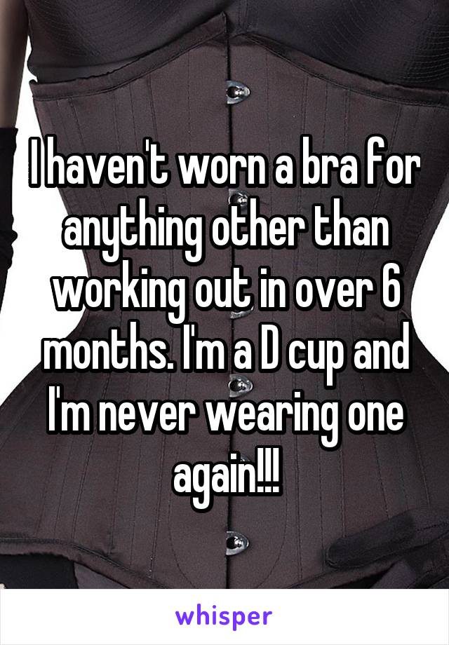 I haven't worn a bra for anything other than working out in over 6 months. I'm a D cup and I'm never wearing one again!!!