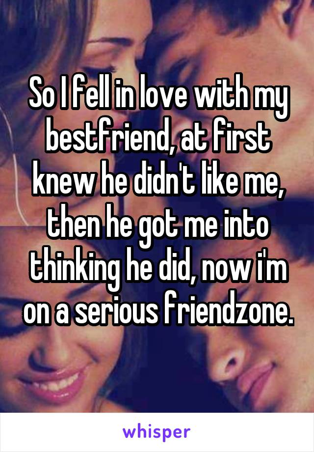 So I fell in love with my bestfriend, at first knew he didn't like me, then he got me into thinking he did, now i'm on a serious friendzone.