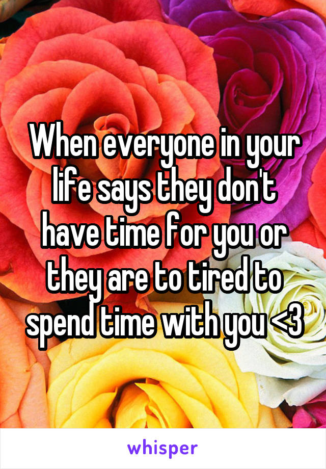 When everyone in your life says they don't have time for you or they are to tired to spend time with you <\3
