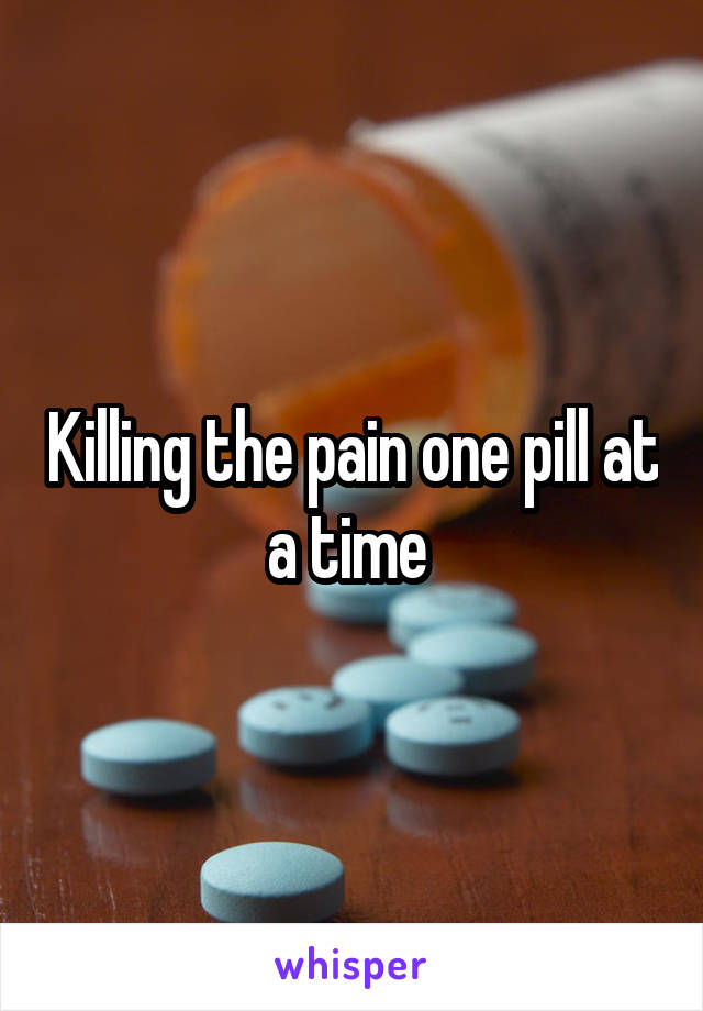 Killing the pain one pill at a time