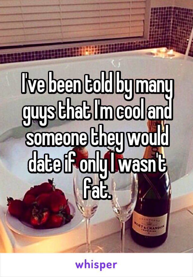 I've been told by many guys that I'm cool and someone they would date if only I wasn't fat.
