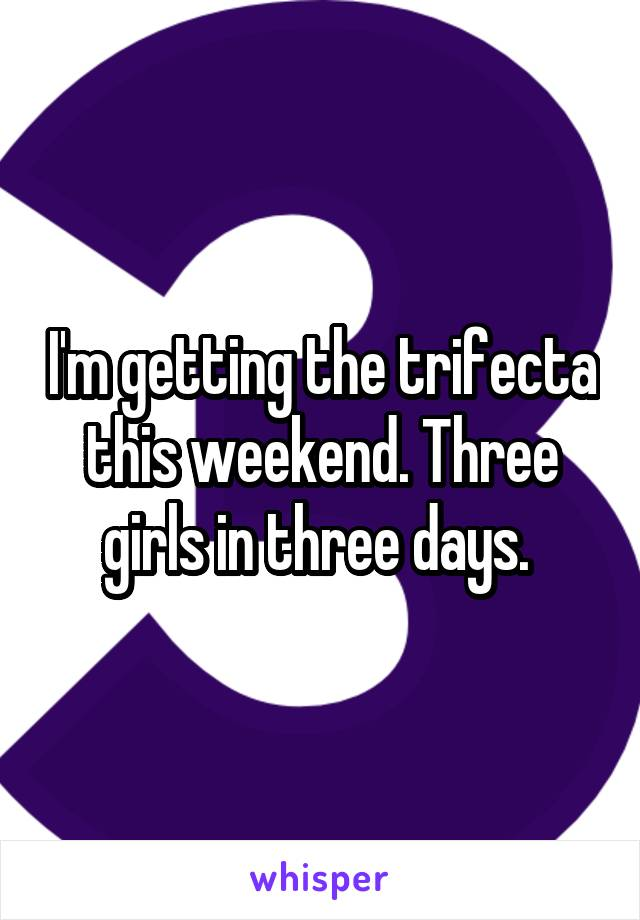 I'm getting the trifecta this weekend. Three girls in three days.