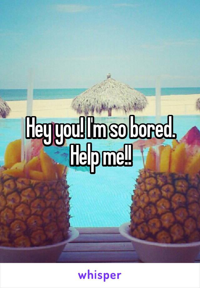 Hey you! I'm so bored. Help me!!