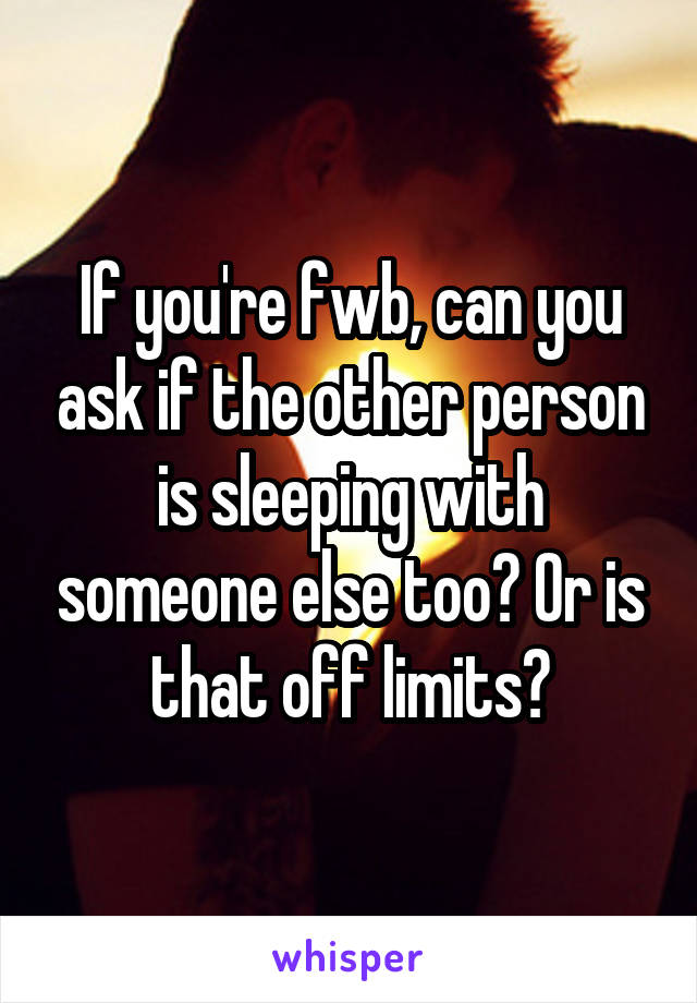 If you're fwb, can you ask if the other person is sleeping with someone else too? Or is that off limits?