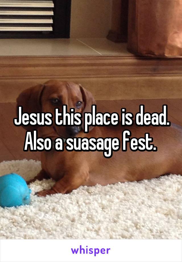 Jesus this place is dead. Also a suasage fest.