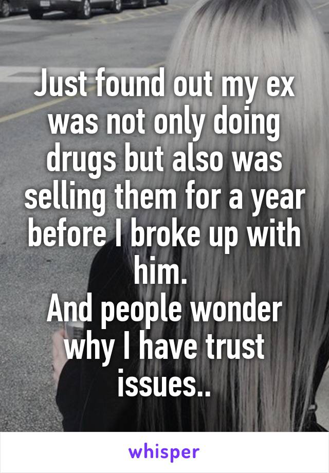 Just found out my ex was not only doing drugs but also was selling them for a year before I broke up with him.  And people wonder why I have trust issues..