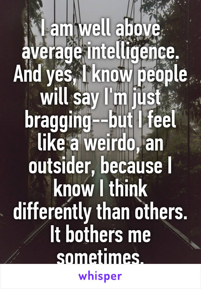 I am well above average intelligence. And yes, I know people will say I'm just bragging--but I feel like a weirdo, an outsider, because I know I think differently than others. It bothers me sometimes.