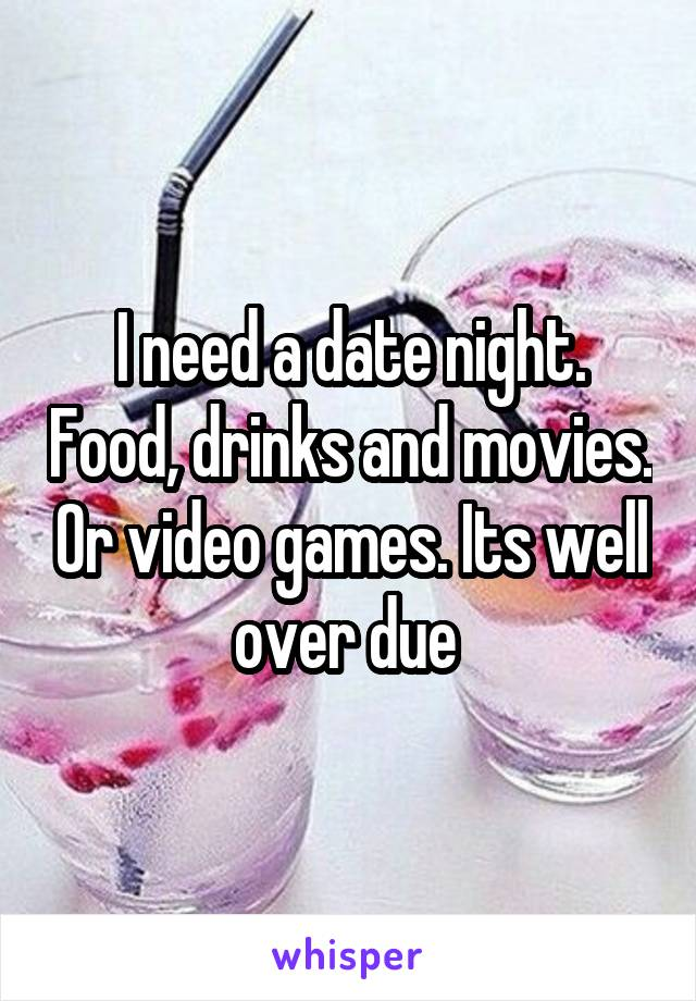 I need a date night. Food, drinks and movies. Or video games. Its well over due