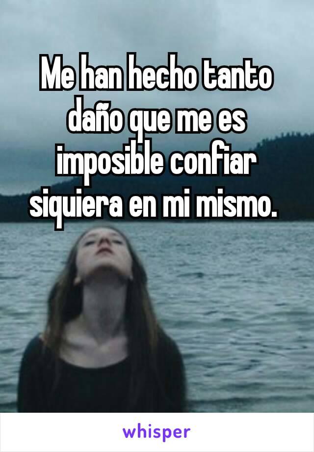 Me han hecho tanto daño que me es imposible confiar siquiera en mi mismo.