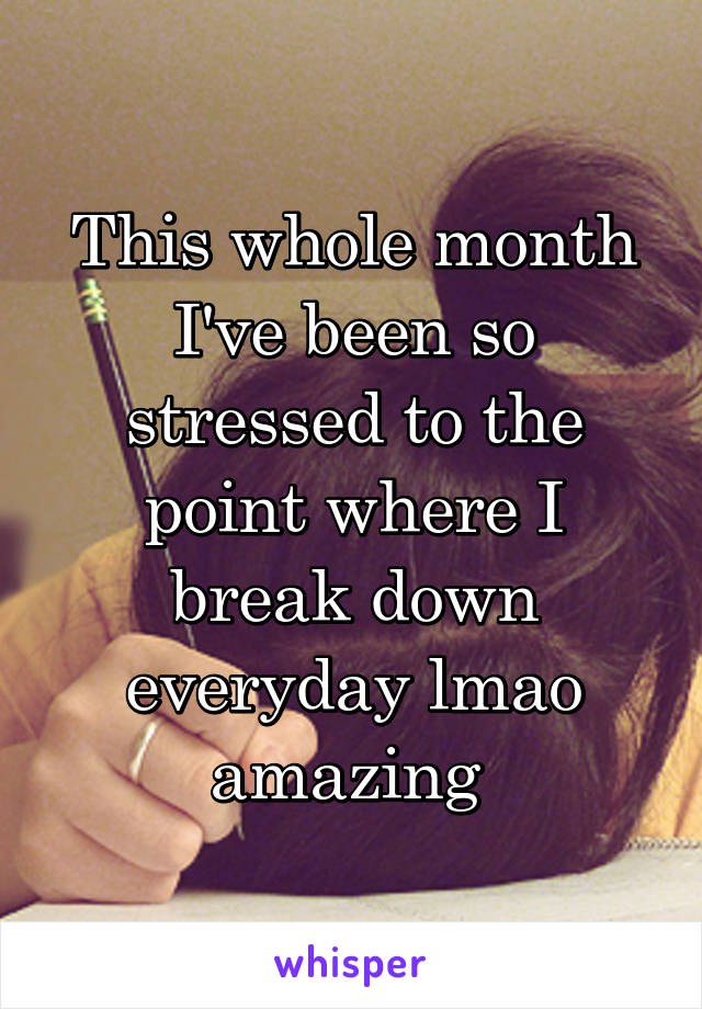 This whole month I've been so stressed to the point where I break down everyday lmao amazing
