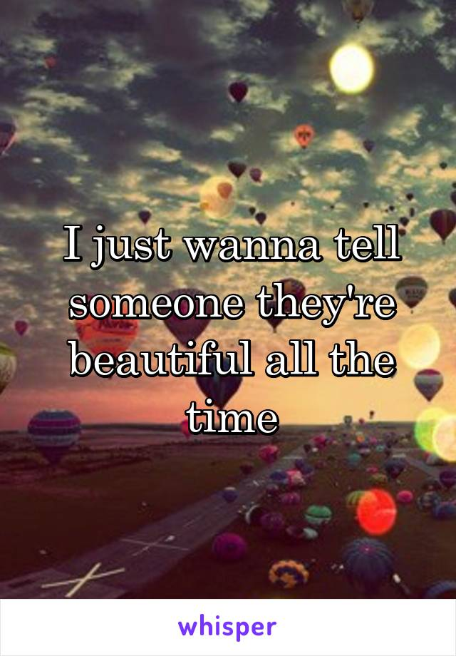 I just wanna tell someone they're beautiful all the time
