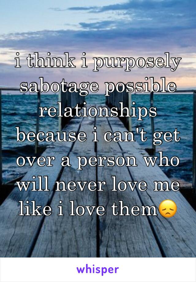 i think i purposely sabotage possible relationships because i can't get over a person who will never love me like i love them😞