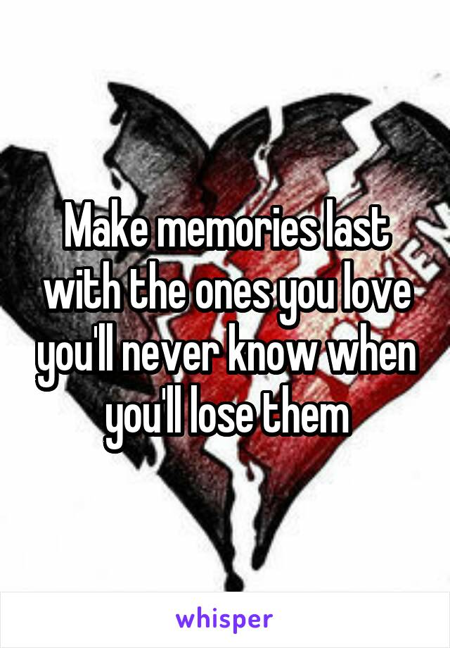 Make memories last with the ones you love you'll never know when you'll lose them