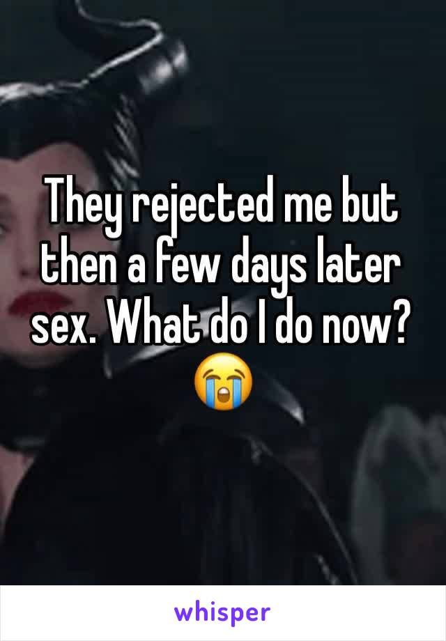 They rejected me but then a few days later sex. What do I do now? 😭