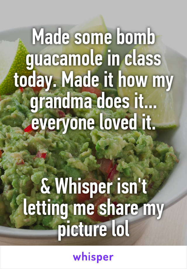 Made some bomb guacamole in class today. Made it how my grandma does it... everyone loved it.   & Whisper isn't letting me share my picture lol
