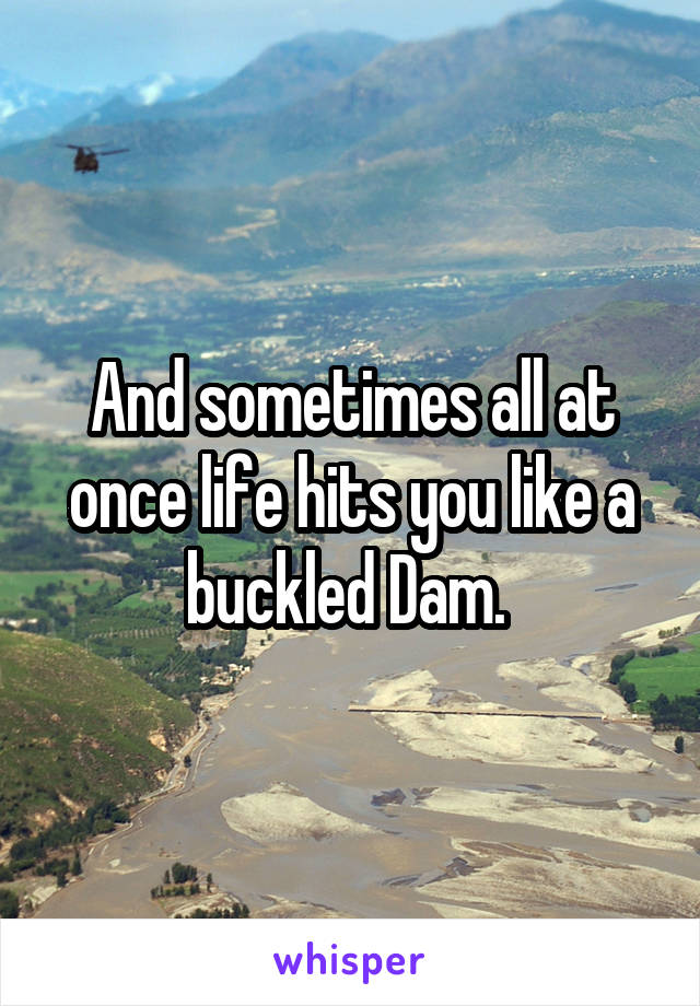 And sometimes all at once life hits you like a buckled Dam.