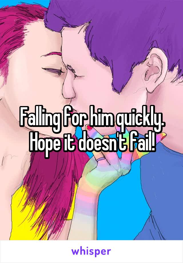 Falling for him quickly. Hope it doesn't fail!