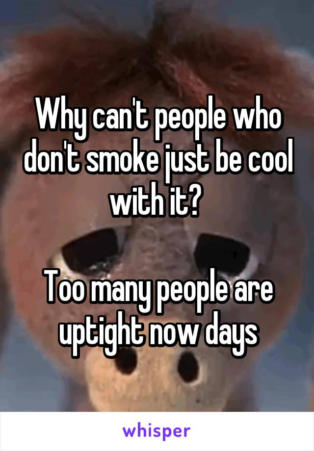 Why can't people who don't smoke just be cool with it?   Too many people are uptight now days