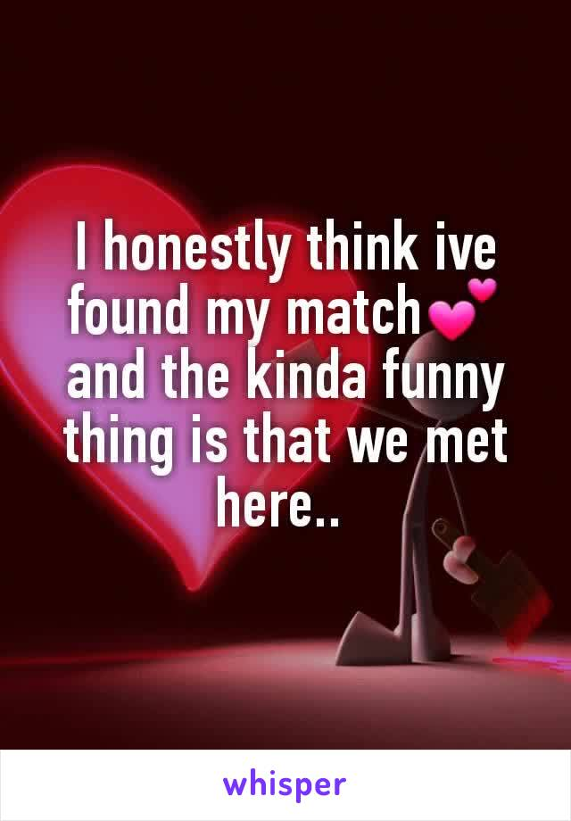 I honestly think ive found my match💕and the kinda funny thing is that we met here..