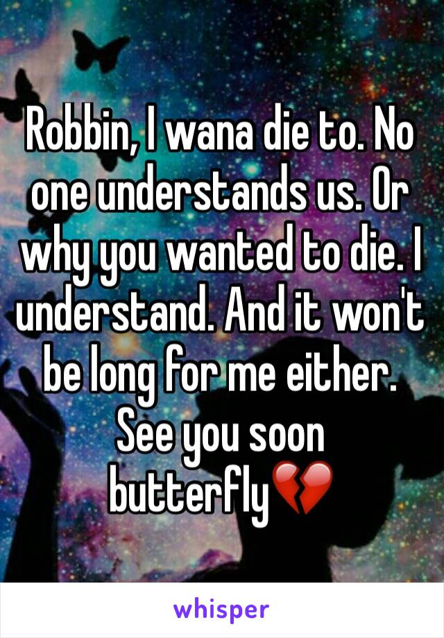 Robbin, I wana die to. No one understands us. Or why you wanted to die. I understand. And it won't be long for me either. See you soon butterfly💔