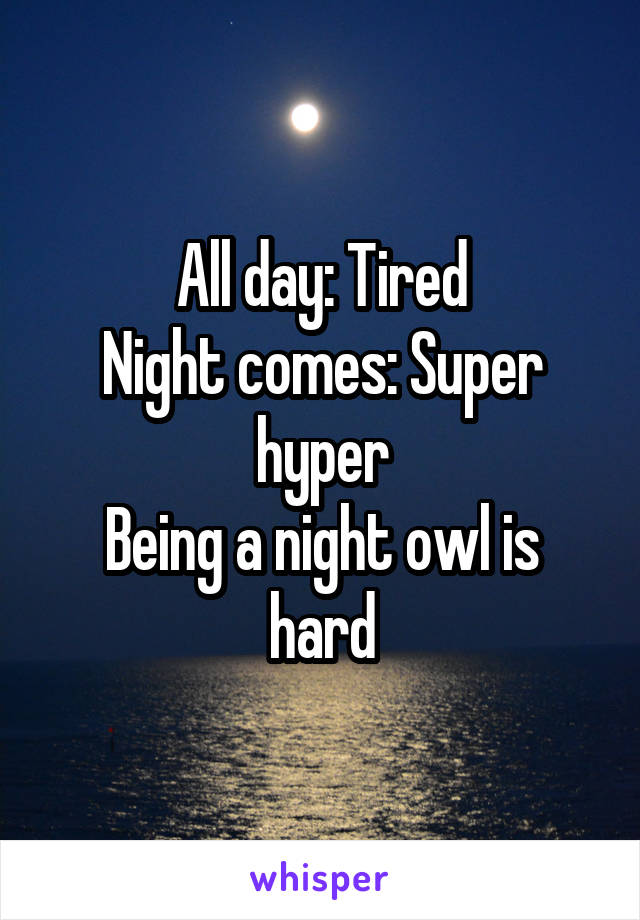 All day: Tired Night comes: Super hyper Being a night owl is hard