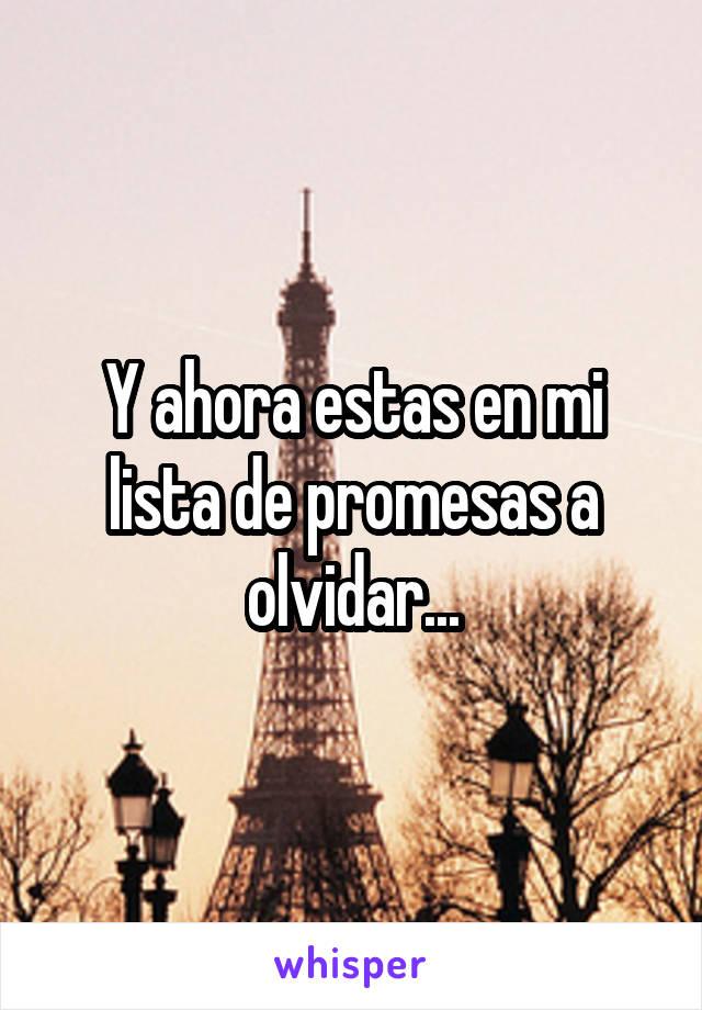 Y ahora estas en mi lista de promesas a olvidar...