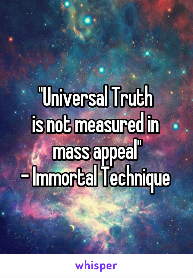 """""""Universal Truth  is not measured in  mass appeal"""" - Immortal Technique"""