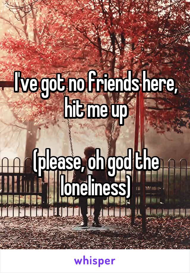 I've got no friends here, hit me up  (please, oh god the loneliness)