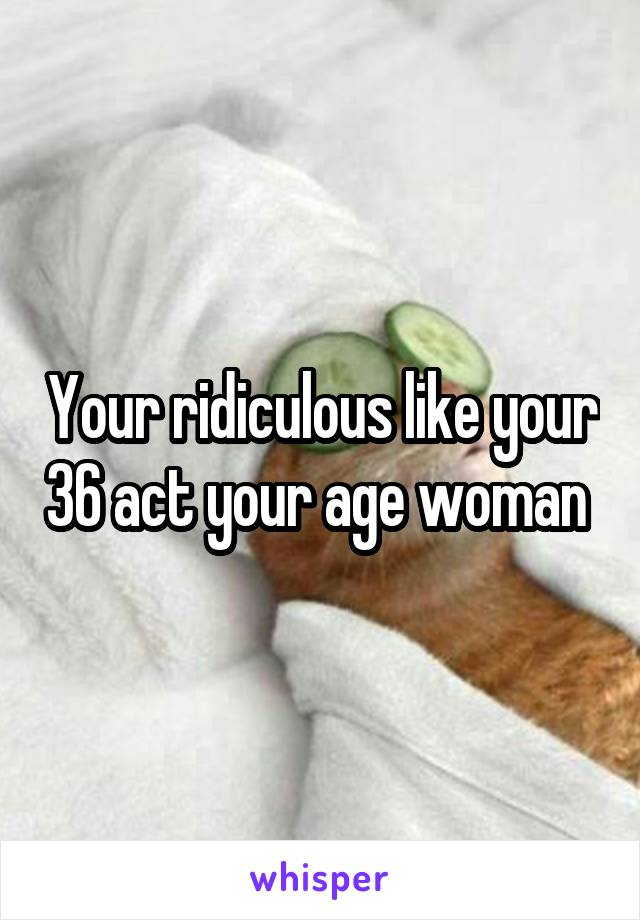 Your ridiculous like your 36 act your age woman