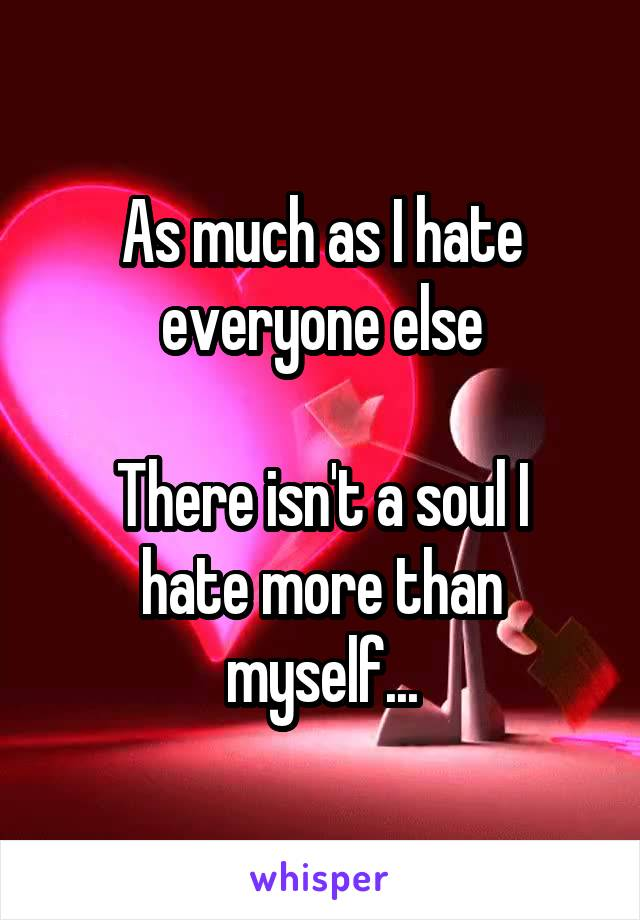 As much as I hate everyone else  There isn't a soul I hate more than myself...