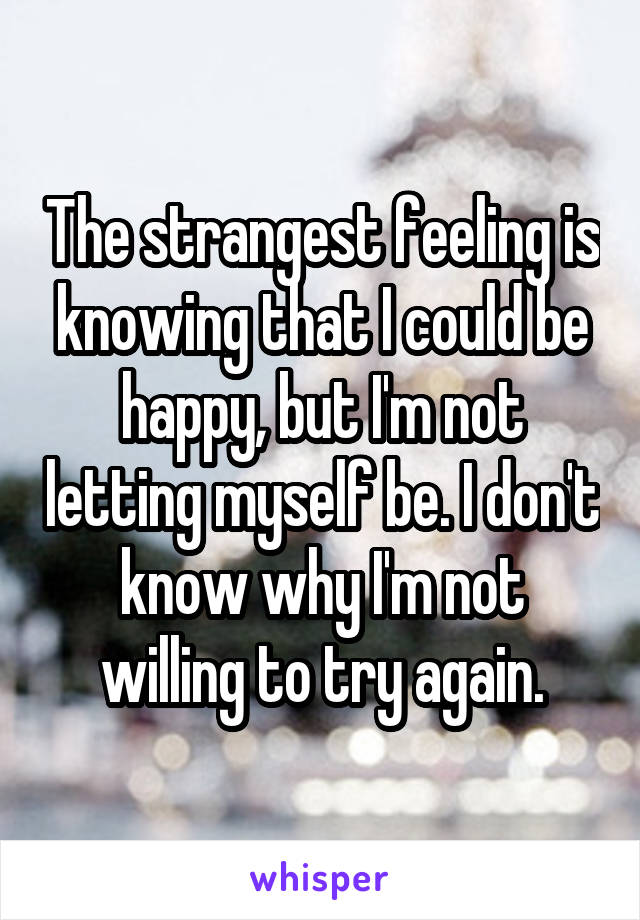 The strangest feeling is knowing that I could be happy, but I'm not letting myself be. I don't know why I'm not willing to try again.