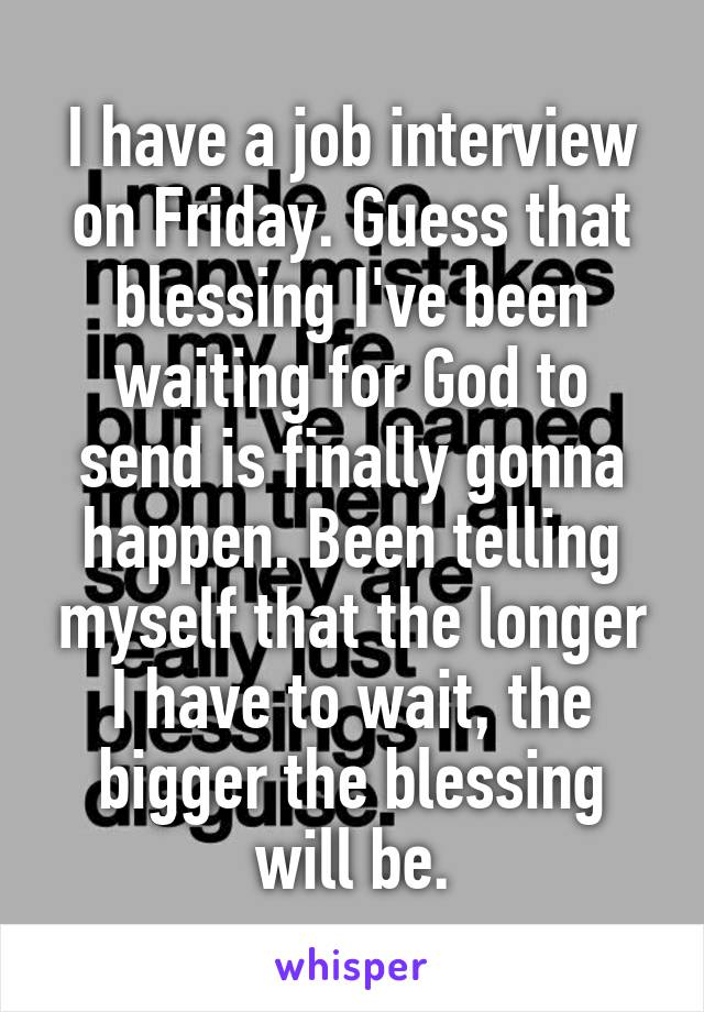 I have a job interview on Friday. Guess that blessing I've been waiting for God to send is finally gonna happen. Been telling myself that the longer I have to wait, the bigger the blessing will be.
