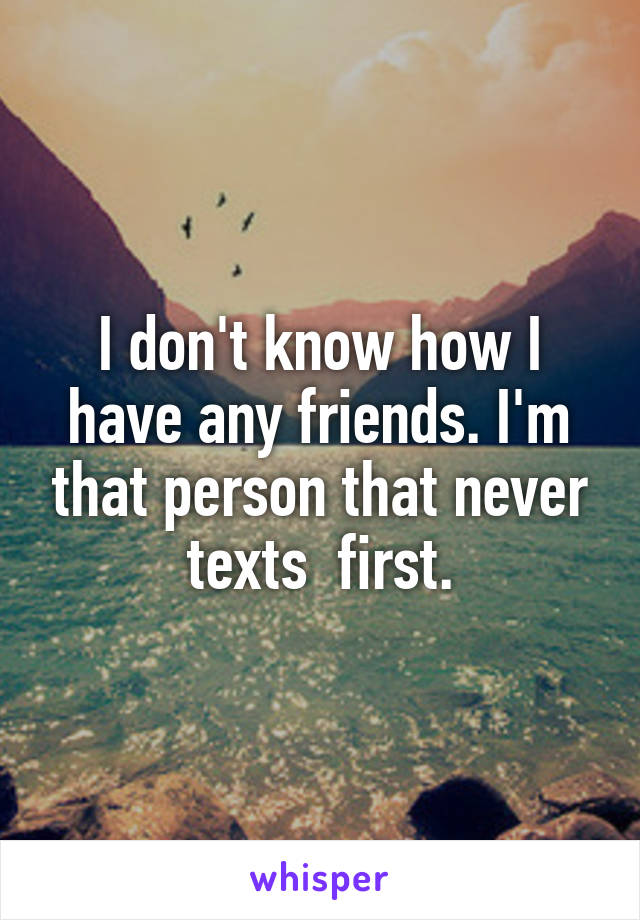 I don't know how I have any friends. I'm that person that never texts  first.