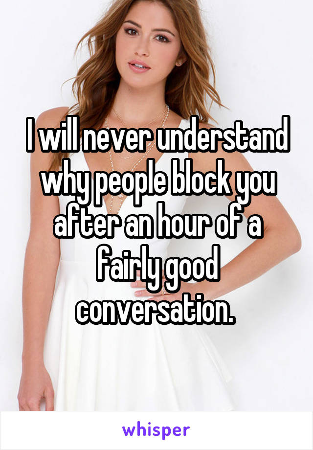 I will never understand why people block you after an hour of a fairly good conversation.